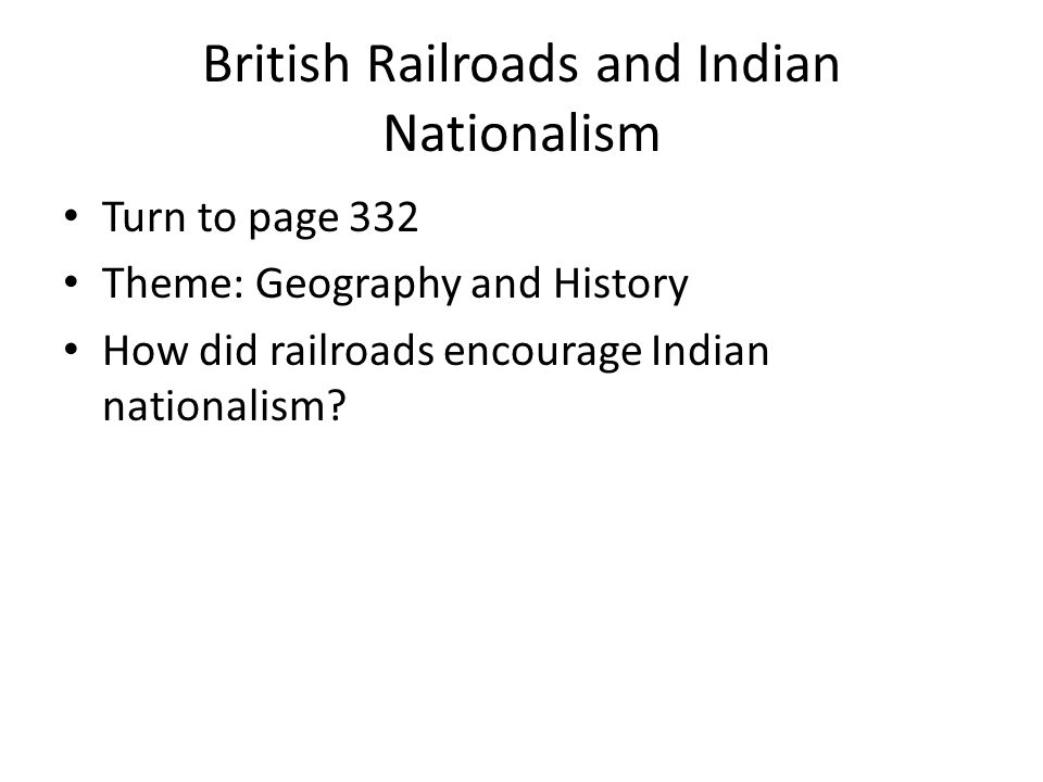 British Railroads and Indian Nationalism Turn to page 332 Theme: Geography and History How did railroads encourage Indian nationalism?