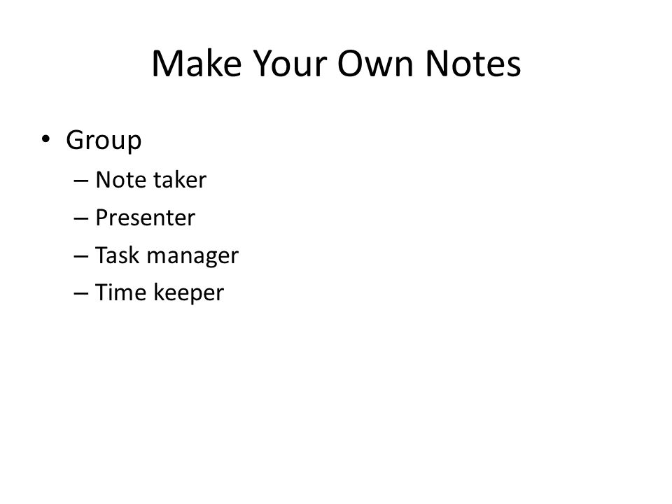 Make Your Own Notes Group – Note taker – Presenter – Task manager – Time keeper