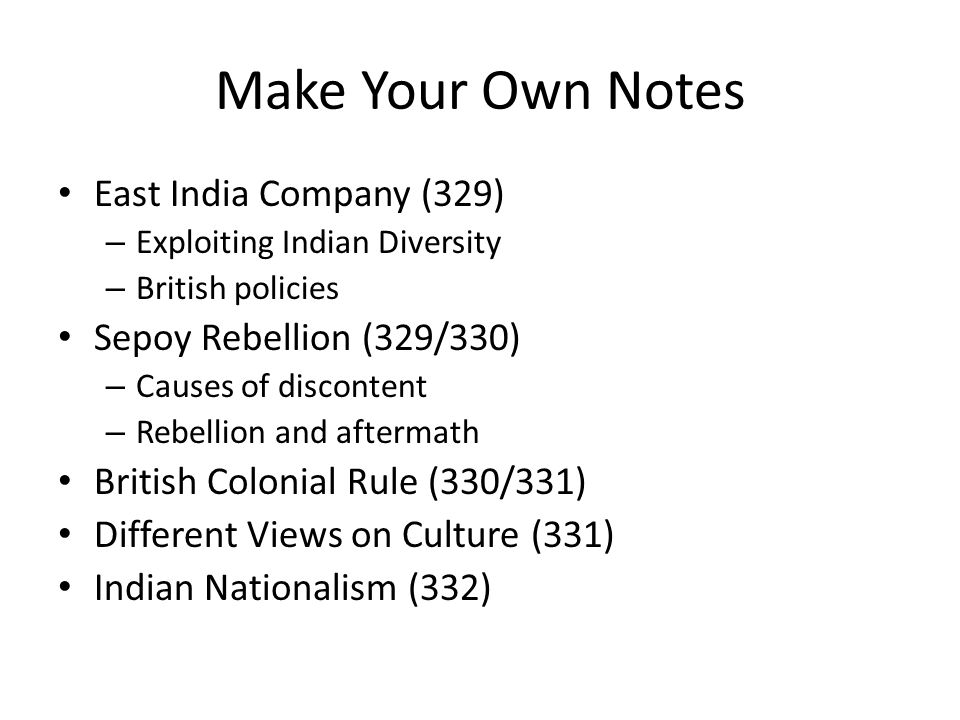 Make Your Own Notes East India Company (329) – Exploiting Indian Diversity – British policies Sepoy Rebellion (329/330) – Causes of discontent – Rebel