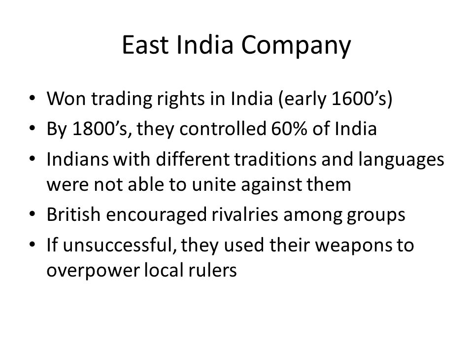 East India Company Won trading rights in India (early 1600s) By 1800s, they controlled 60% of India Indians with different traditions and languages we