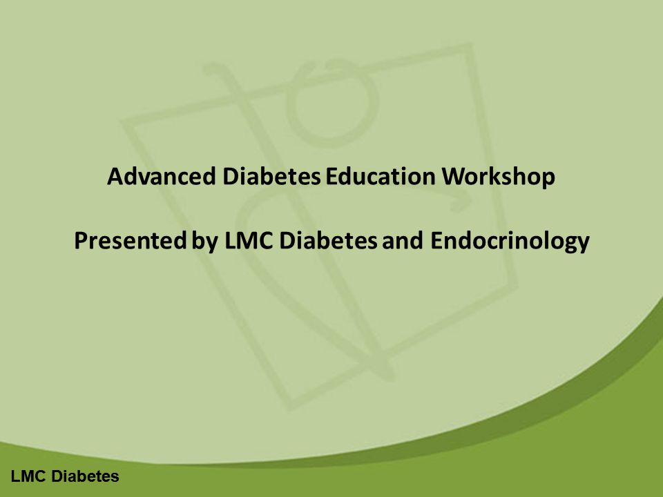 LMC Diabetes Advanced Diabetes Education Workshop Presented by LMC Diabetes and Endocrinology