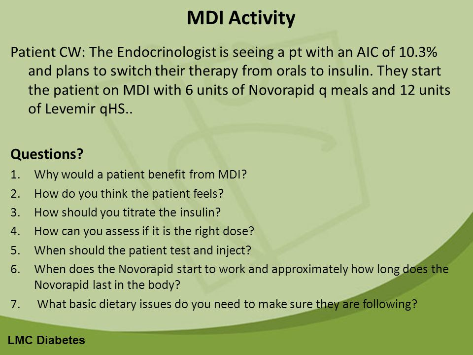 LMC Diabetes MDI Activity Patient CW: The Endocrinologist is seeing a pt with an AIC of 10.3% and plans to switch their therapy from orals to insulin.