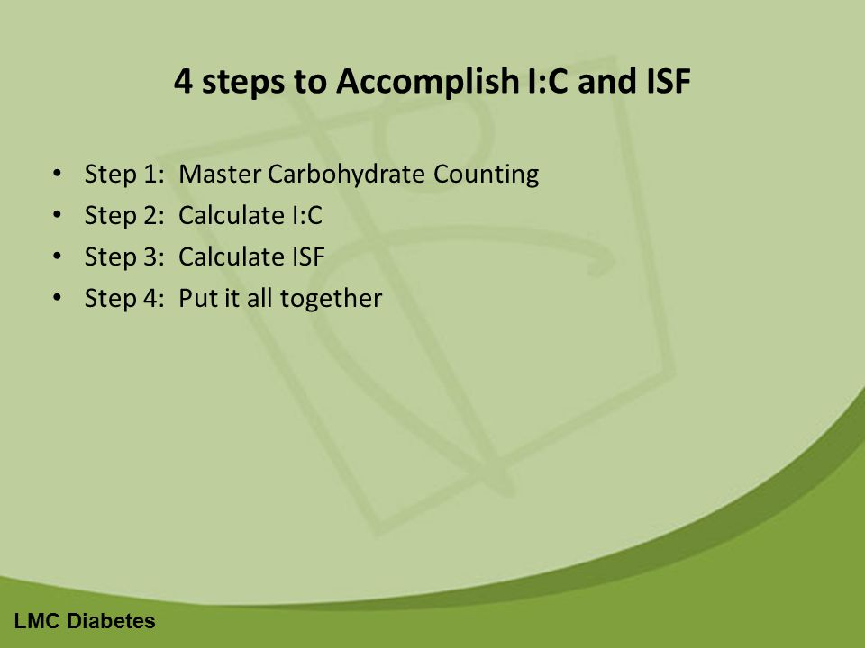 LMC Diabetes 4 steps to Accomplish I:C and ISF Step 1: Master Carbohydrate Counting Step 2: Calculate I:C Step 3: Calculate ISF Step 4: Put it all together