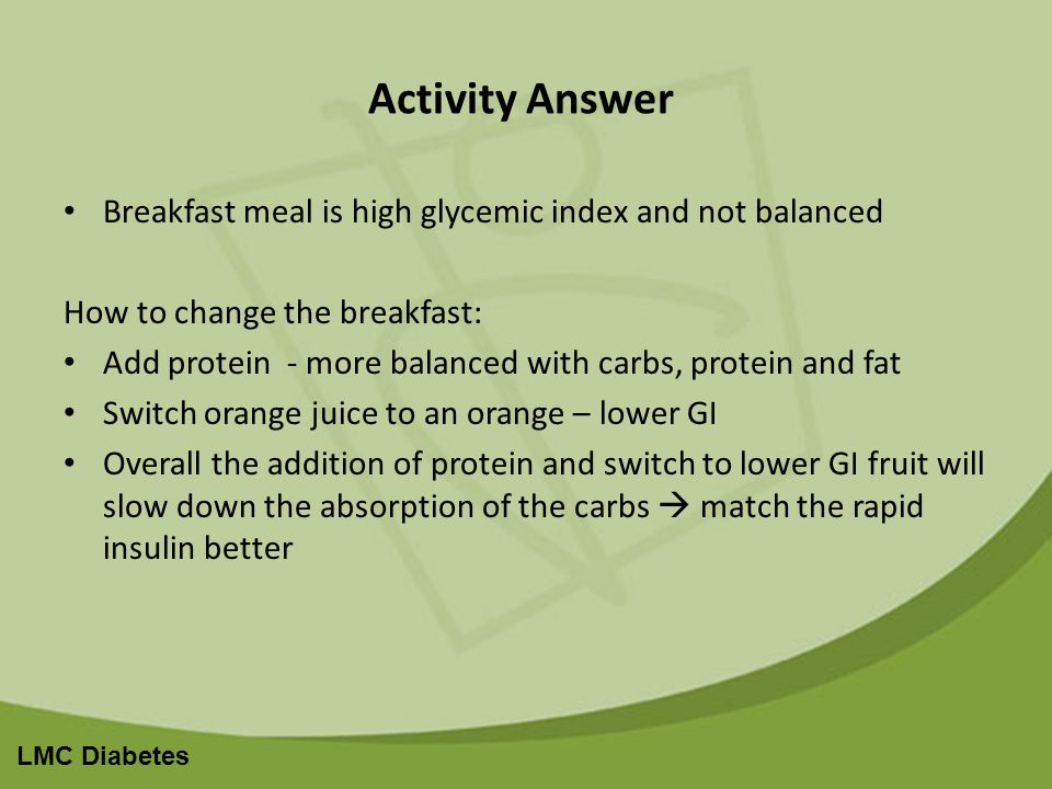 LMC Diabetes Activity Answer Breakfast meal is high glycemic index and not balanced How to change the breakfast: Add protein - more balanced with carbs, protein and fat Switch orange juice to an orange – lower GI Overall the addition of protein and switch to lower GI fruit will slow down the absorption of the carbs match the rapid insulin better