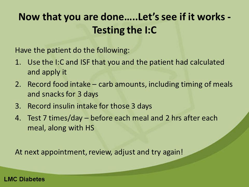 LMC Diabetes Now that you are done…..Lets see if it works - Testing the I:C Have the patient do the following: 1.Use the I:C and ISF that you and the patient had calculated and apply it 2.Record food intake – carb amounts, including timing of meals and snacks for 3 days 3.Record insulin intake for those 3 days 4.Test 7 times/day – before each meal and 2 hrs after each meal, along with HS At next appointment, review, adjust and try again!