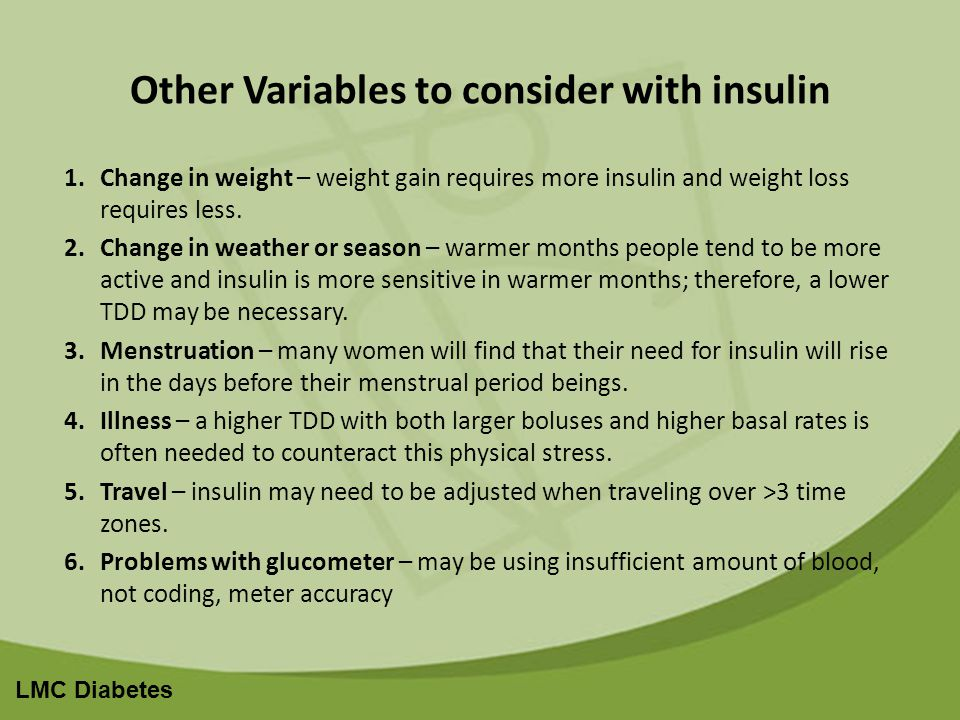 LMC Diabetes Other Variables to consider with insulin 1.Change in weight – weight gain requires more insulin and weight loss requires less.