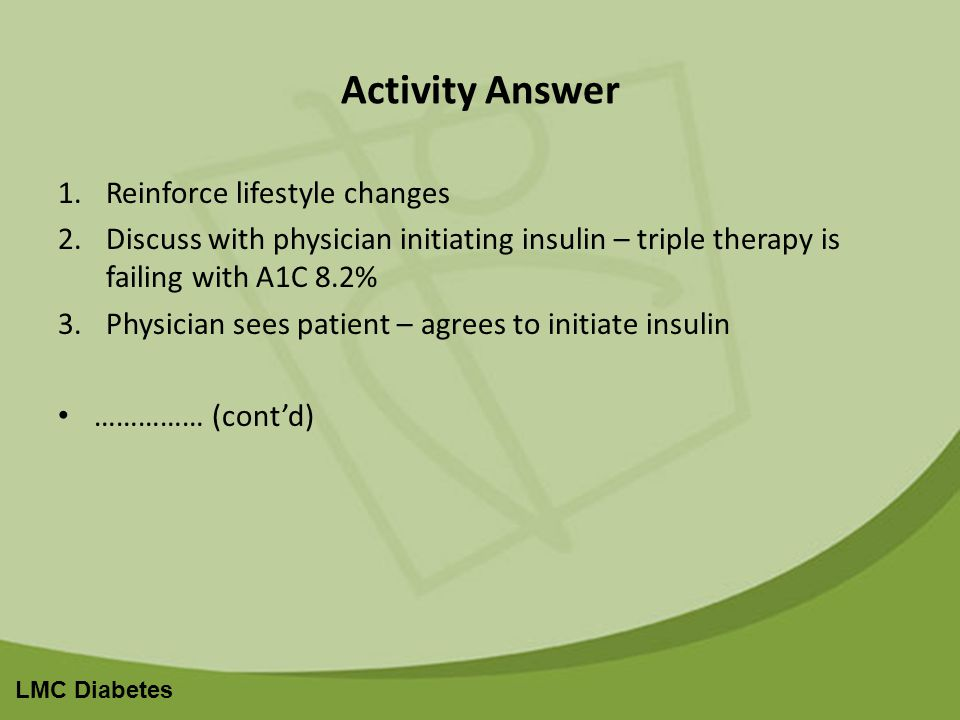 LMC Diabetes Activity Answer 1.Reinforce lifestyle changes 2.Discuss with physician initiating insulin – triple therapy is failing with A1C 8.2% 3.Physician sees patient – agrees to initiate insulin …………… (contd)