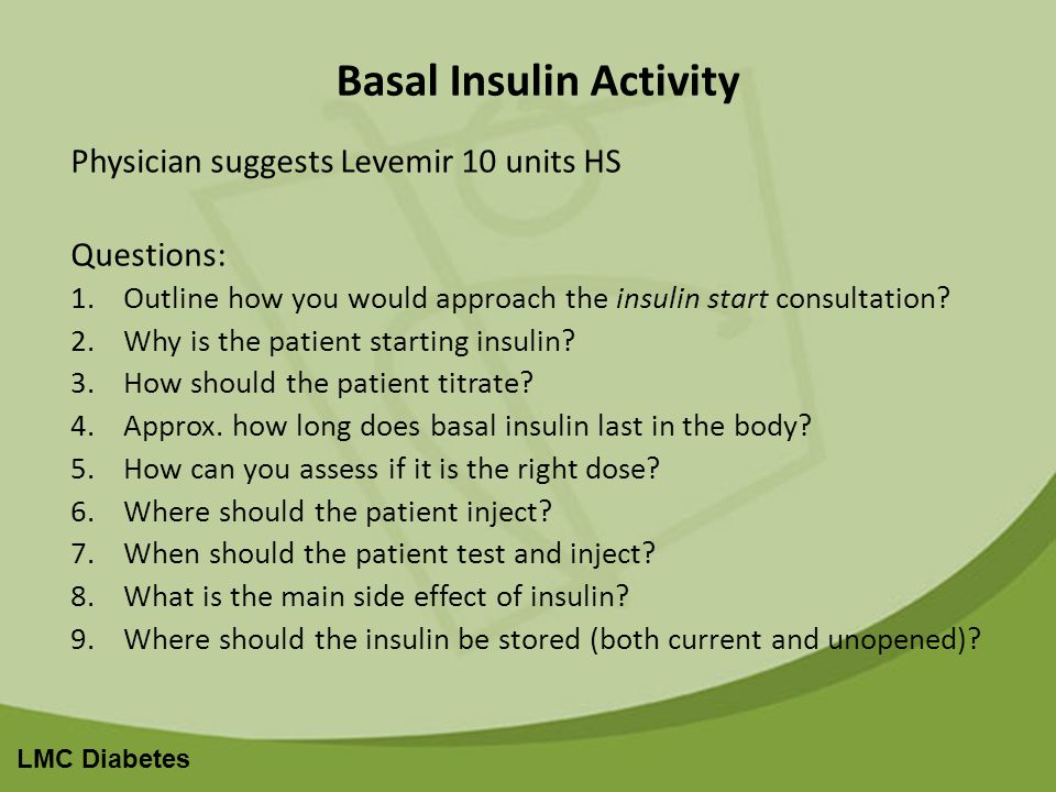 LMC Diabetes Basal Insulin Activity Physician suggests Levemir 10 units HS Questions: 1.Outline how you would approach the insulin start consultation.