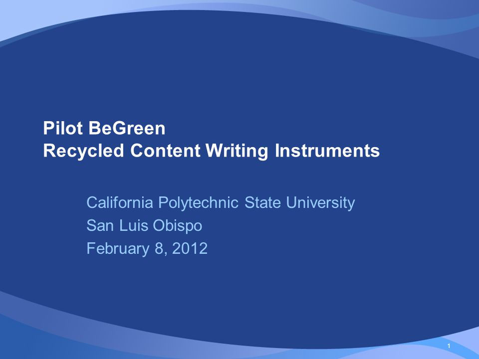 1 Pilot BeGreen Recycled Content Writing Instruments California Polytechnic State University San Luis Obispo February 8, 2012