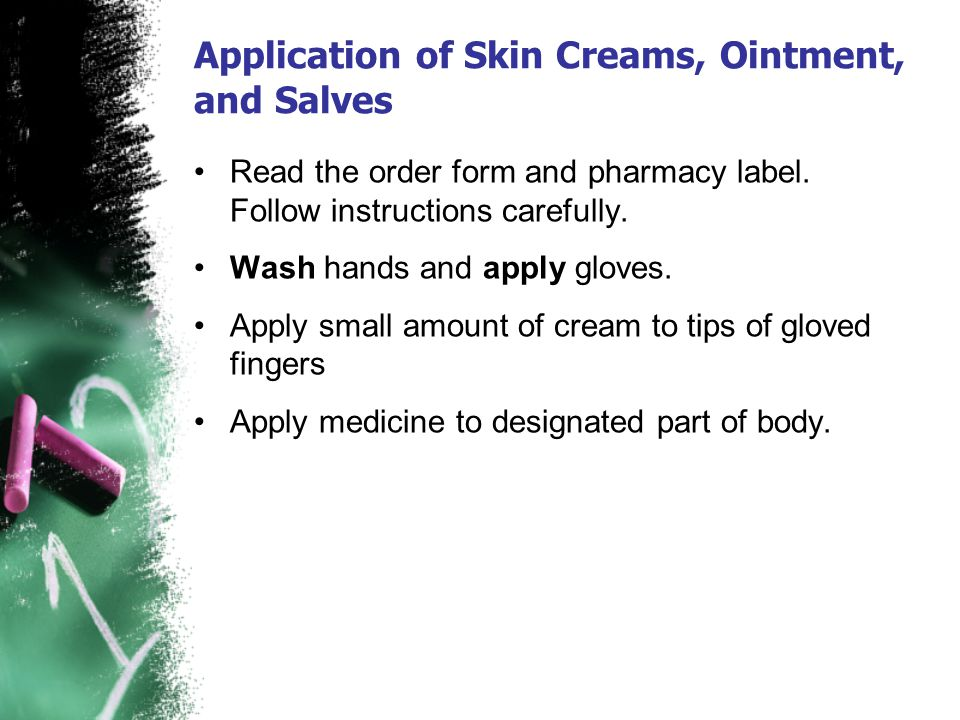 Application of Skin Creams, Ointment, and Salves Read the order form and pharmacy label. Follow instructions carefully. Wash hands and apply gloves. A