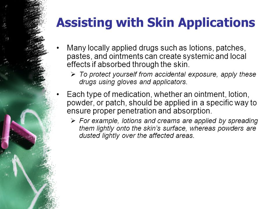 Assisting with Skin Applications Many locally applied drugs such as lotions, patches, pastes, and ointments can create systemic and local effects if a