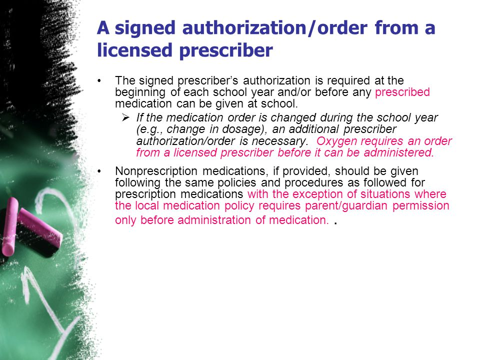 A signed authorization/order from a licensed prescriber The signed prescribers authorization is required at the beginning of each school year and/or b