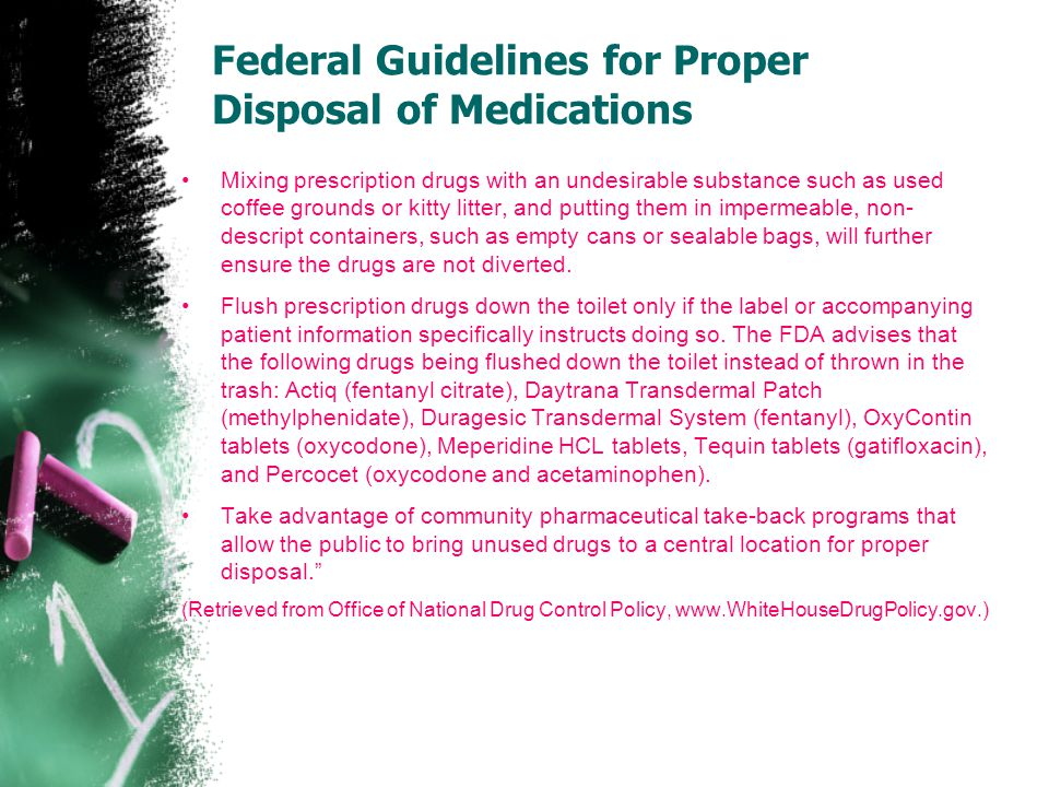 Federal Guidelines for Proper Disposal of Medications Mixing prescription drugs with an undesirable substance such as used coffee grounds or kitty lit
