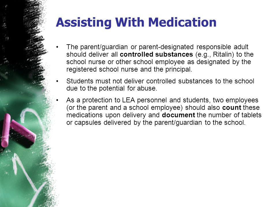 Assisting With Medication The parent/guardian or parent-designated responsible adult should deliver all controlled substances (e.g., Ritalin) to the s