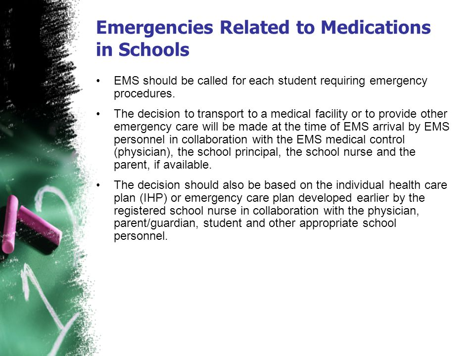 Emergencies Related to Medications in Schools EMS should be called for each student requiring emergency procedures. The decision to transport to a med