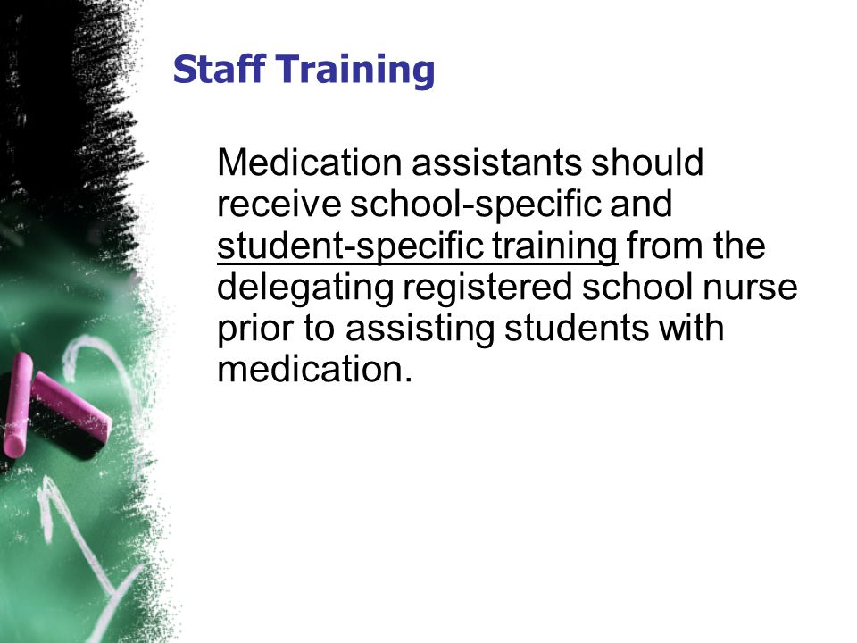 Staff Training Medication assistants should receive school-specific and student-specific training from the delegating registered school nurse prior to
