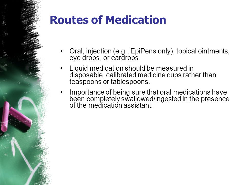 Oral, injection (e.g., EpiPens only), topical ointments, eye drops, or eardrops. Liquid medication should be measured in disposable, calibrated medici