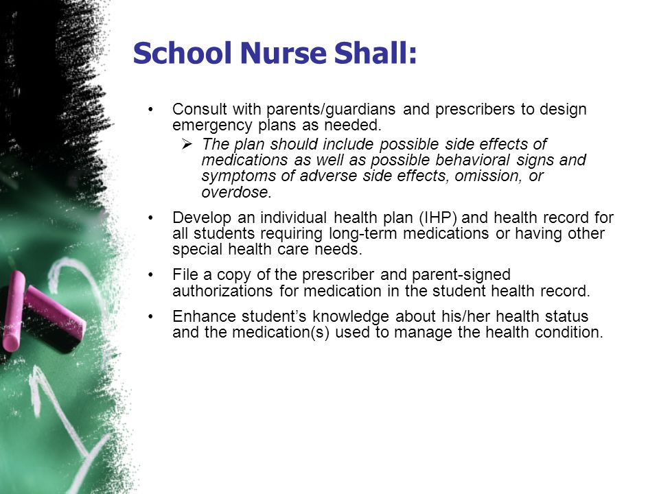 School Nurse Shall: Consult with parents/guardians and prescribers to design emergency plans as needed. The plan should include possible side effects