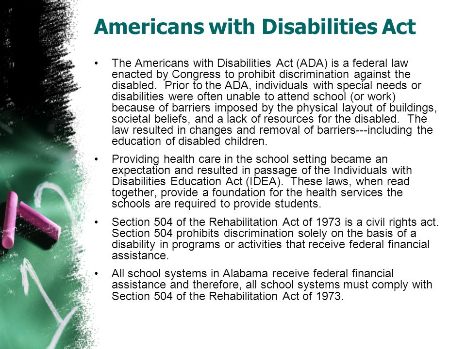 Americans with Disabilities Act The Americans with Disabilities Act (ADA) is a federal law enacted by Congress to prohibit discrimination against the