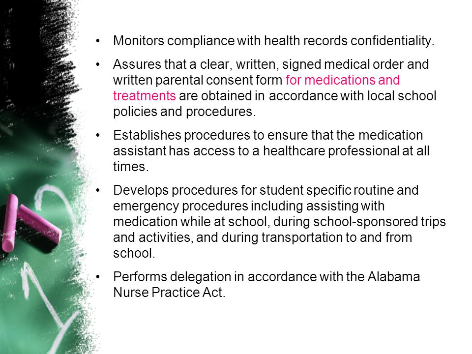 Monitors compliance with health records confidentiality. Assures that a clear, written, signed medical order and written parental consent form for med