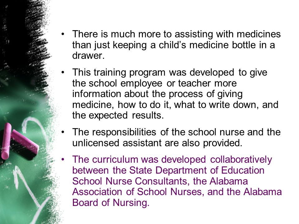 Selection of Medication Asistant by the School Nurse The unlicensed school personnel chosen to receive delegation have successfully completed an Alabama Board of Nursing approved training program.