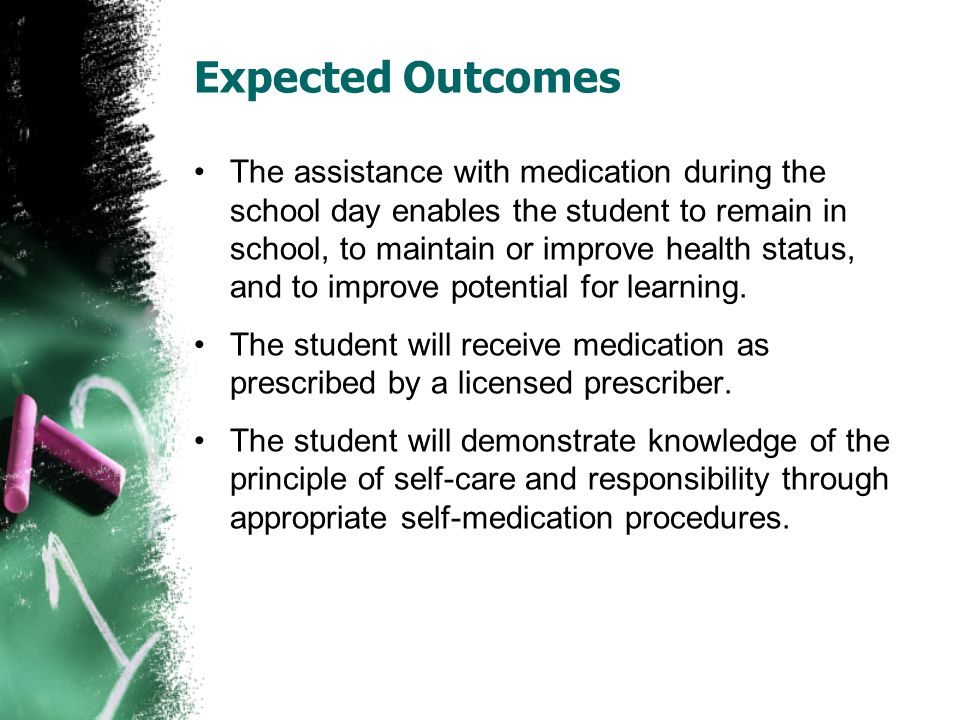 Expected Outcomes The assistance with medication during the school day enables the student to remain in school, to maintain or improve health status,