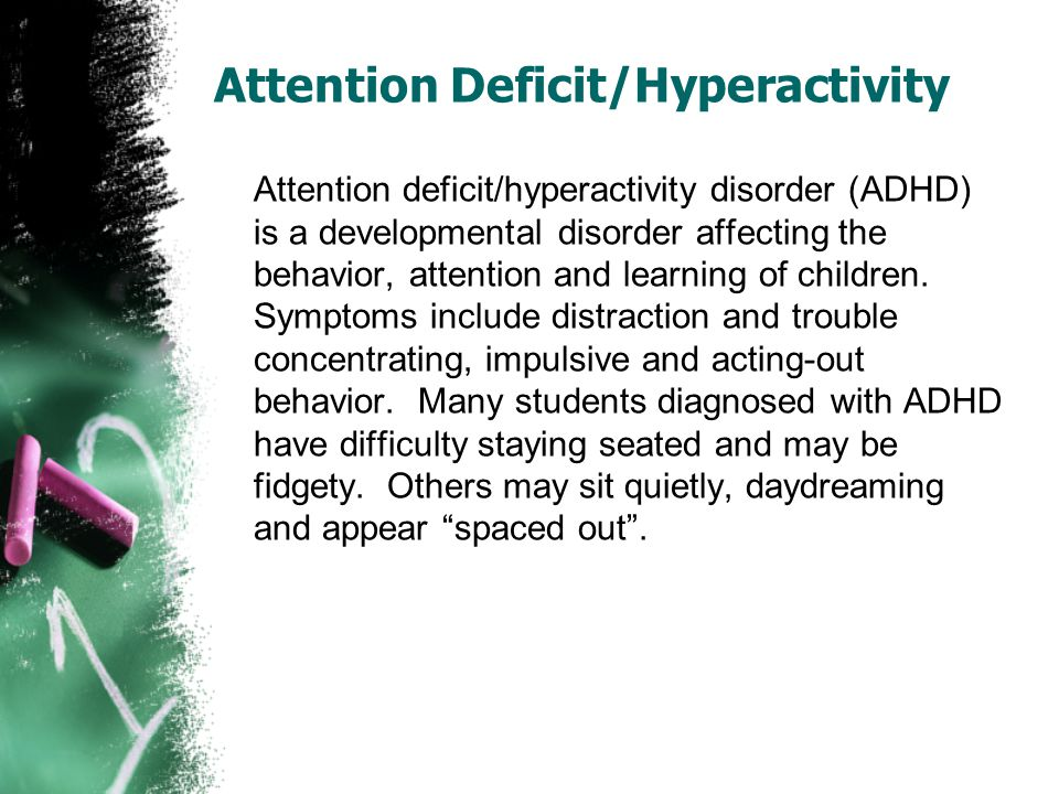 Attention Deficit/Hyperactivity Attention deficit/hyperactivity disorder (ADHD) is a developmental disorder affecting the behavior, attention and lear