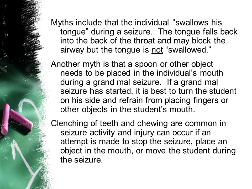 Myths include that the individual swallows his tongue during a seizure. The tongue falls back into the back of the throat and may block the airway but