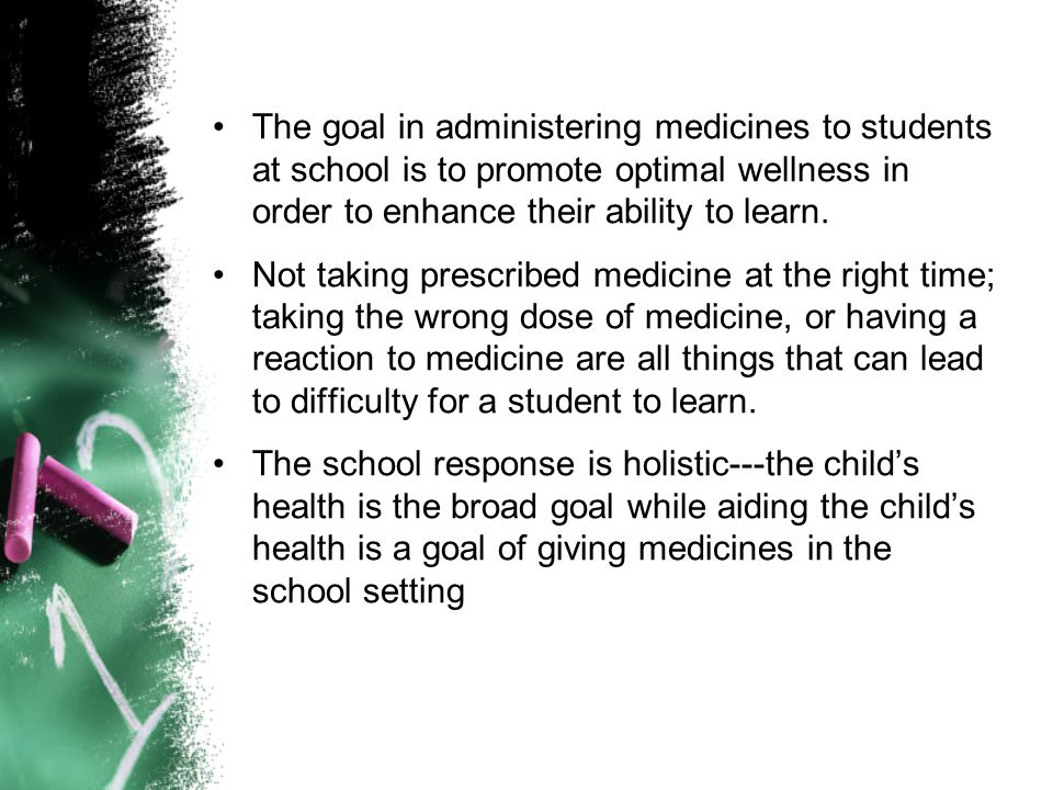 The goal in administering medicines to students at school is to promote optimal wellness in order to enhance their ability to learn. Not taking prescr