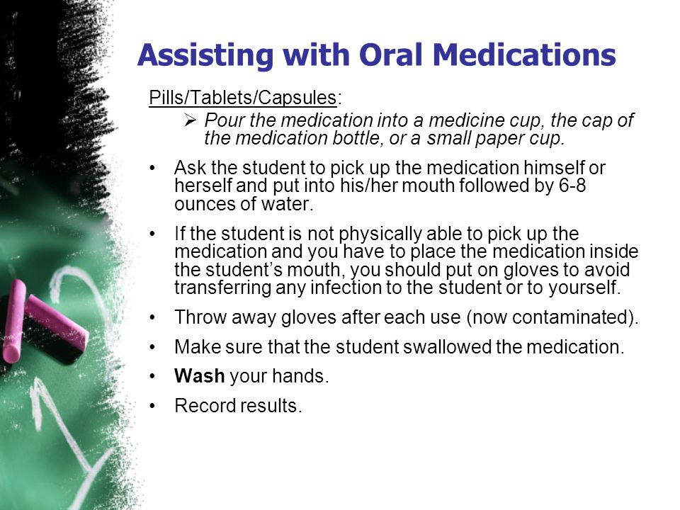Assisting with Oral Medications Pills/Tablets/Capsules: Pour the medication into a medicine cup, the cap of the medication bottle, or a small paper cu
