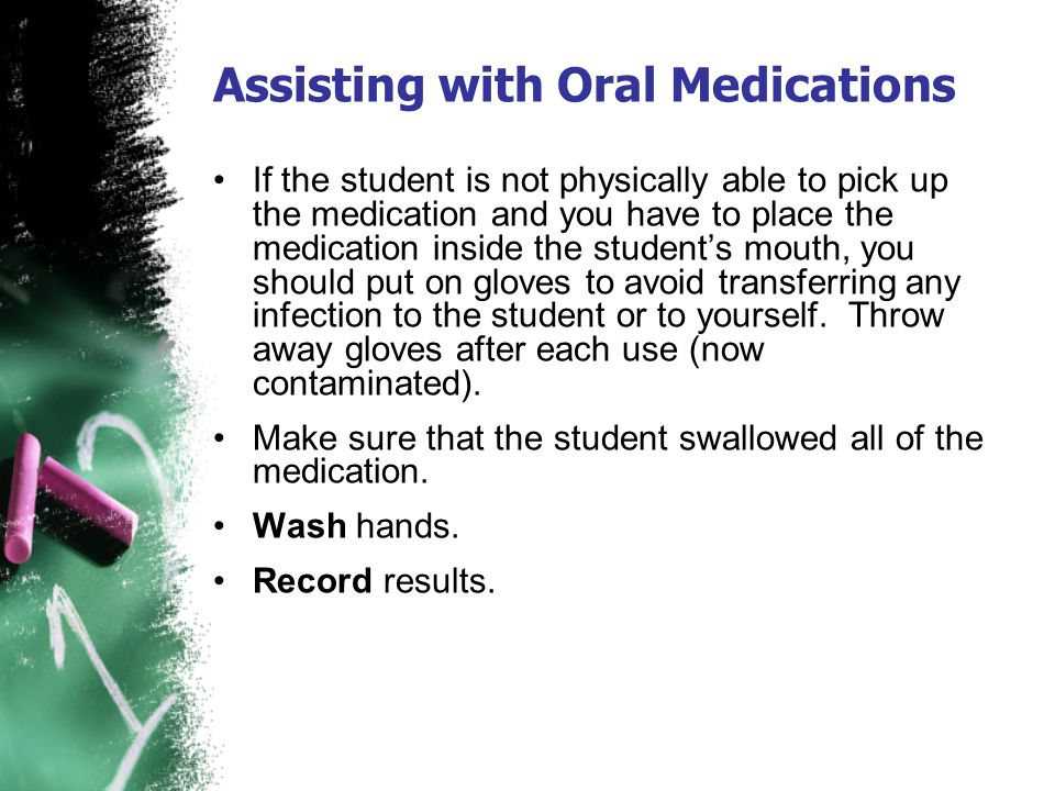 Assisting with Oral Medications If the student is not physically able to pick up the medication and you have to place the medication inside the studen