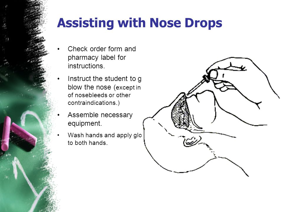 Assisting with Nose Drops Check order form and pharmacy label for instructions. Instruct the student to gently blow the nose ( except in case of noseb