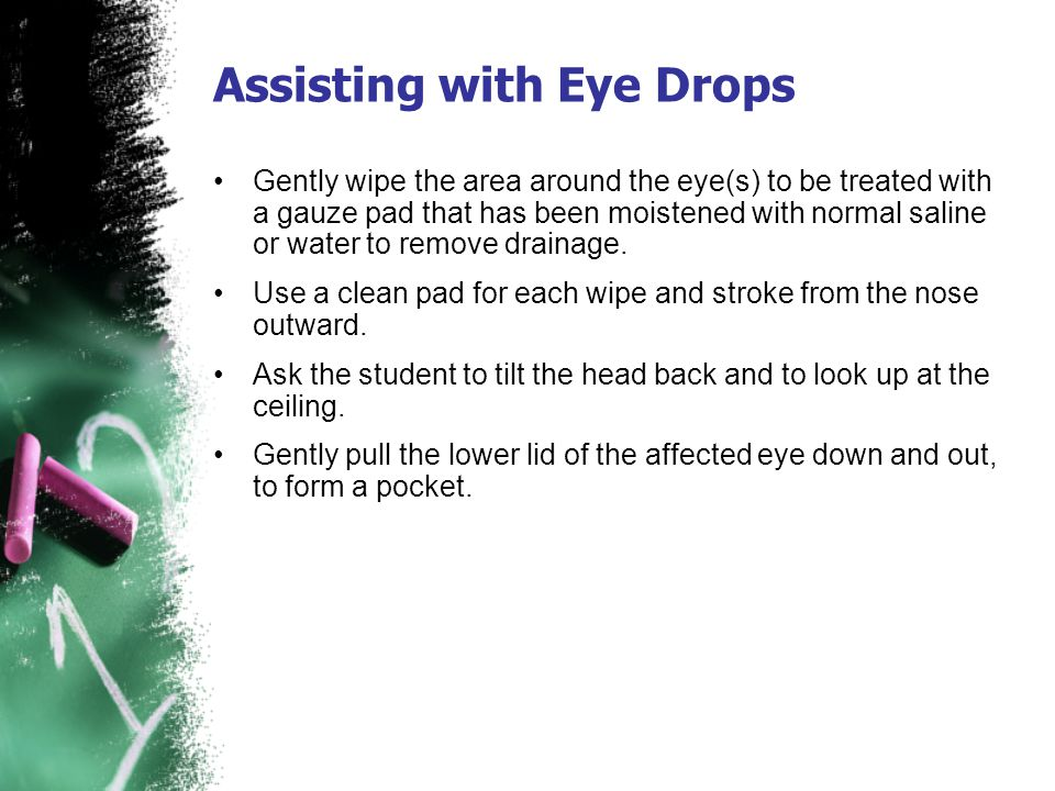 Gently wipe the area around the eye(s) to be treated with a gauze pad that has been moistened with normal saline or water to remove drainage. Use a cl