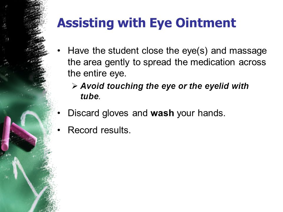 Assisting with Eye Ointment Have the student close the eye(s) and massage the area gently to spread the medication across the entire eye. Avoid touchi