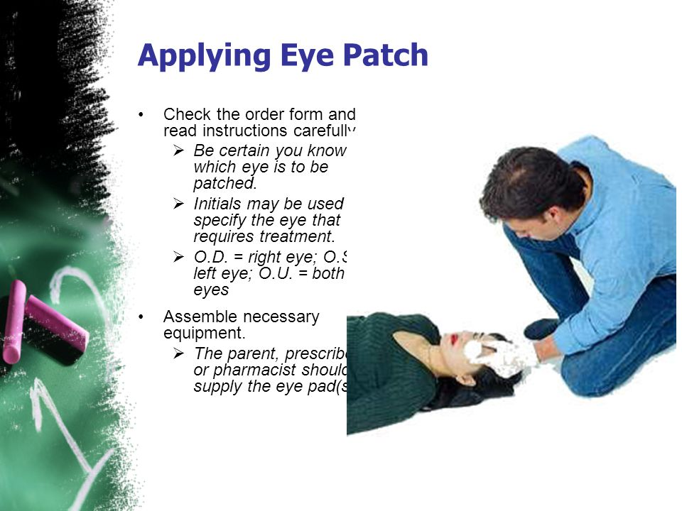 Applying Eye Patch Check the order form and read instructions carefully. Be certain you know which eye is to be patched. Initials may be used to speci