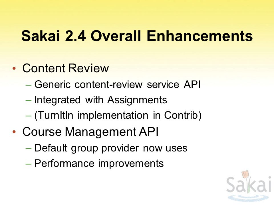 Sakai 2.4 Overall Enhancements Content Review –Generic content-review service API –Integrated with Assignments –(TurnItIn implementation in Contrib) Course Management API –Default group provider now uses –Performance improvements