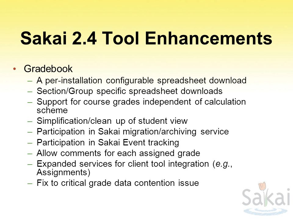 Sakai 2.4 Tool Enhancements Gradebook –A per-installation configurable spreadsheet download –Section/Group specific spreadsheet downloads –Support for course grades independent of calculation scheme –Simplification/clean up of student view –Participation in Sakai migration/archiving service –Participation in Sakai Event tracking –Allow comments for each assigned grade –Expanded services for client tool integration (e.g., Assignments) –Fix to critical grade data contention issue