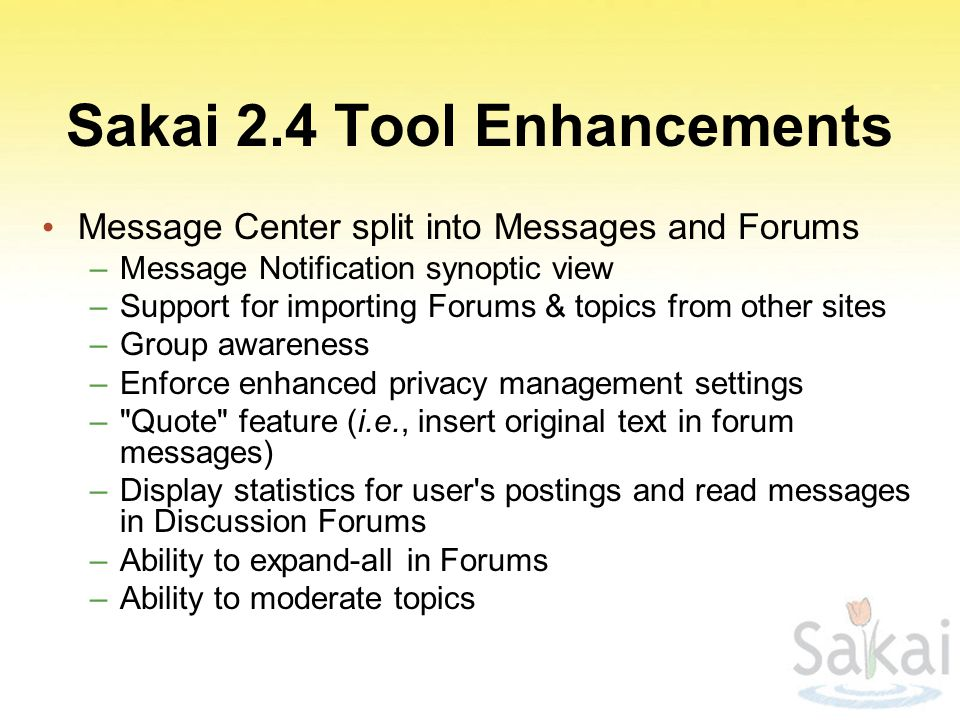 Sakai 2.4 Tool Enhancements Message Center split into Messages and Forums –Message Notification synoptic view –Support for importing Forums & topics from other sites –Group awareness –Enforce enhanced privacy management settings – Quote feature (i.e., insert original text in forum messages) –Display statistics for user s postings and read messages in Discussion Forums –Ability to expand-all in Forums –Ability to moderate topics