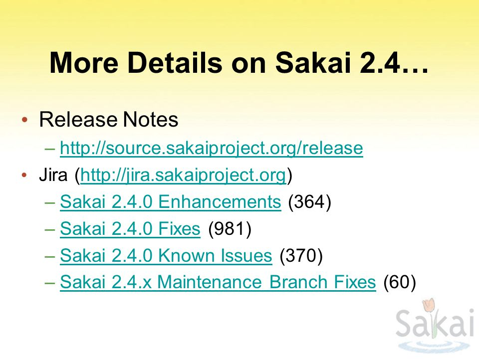 More Details on Sakai 2.4… Release Notes –http://source.sakaiproject.org/releasehttp://source.sakaiproject.org/release Jira (http://jira.sakaiproject.org)http://jira.sakaiproject.org –Sakai 2.4.0 Enhancements (364)Sakai 2.4.0 Enhancements –Sakai 2.4.0 Fixes (981)Sakai 2.4.0 Fixes –Sakai 2.4.0 Known Issues (370)Sakai 2.4.0 Known Issues –Sakai 2.4.x Maintenance Branch Fixes (60)Sakai 2.4.x Maintenance Branch Fixes