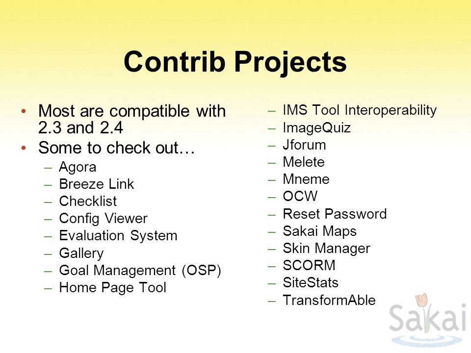 Contrib Projects Most are compatible with 2.3 and 2.4 Some to check out… –Agora –Breeze Link –Checklist –Config Viewer –Evaluation System –Gallery –Goal Management (OSP) –Home Page Tool –IMS Tool Interoperability –ImageQuiz –Jforum –Melete –Mneme –OCW –Reset Password –Sakai Maps –Skin Manager –SCORM –SiteStats –TransformAble