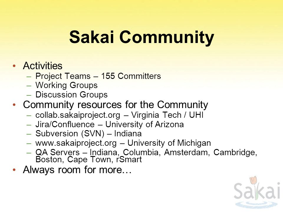 Sakai Community Activities –Project Teams – 155 Committers –Working Groups –Discussion Groups Community resources for the Community –collab.sakaiproject.org – Virginia Tech / UHI –Jira/Confluence – University of Arizona –Subversion (SVN) – Indiana –www.sakaiproject.org – University of Michigan –QA Servers – Indiana, Columbia, Amsterdam, Cambridge, Boston, Cape Town, rSmart Always room for more…