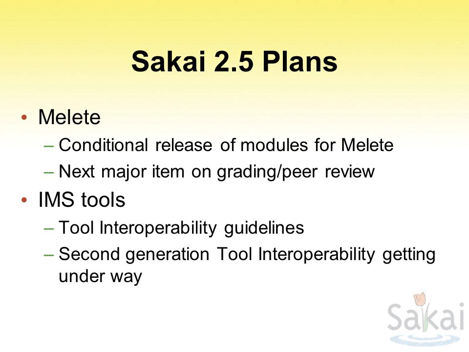 Sakai 2.5 Plans Melete –Conditional release of modules for Melete –Next major item on grading/peer review IMS tools –Tool Interoperability guidelines –Second generation Tool Interoperability getting under way