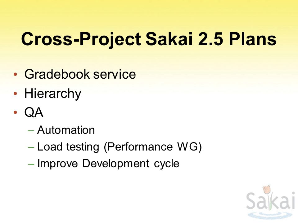 Cross-Project Sakai 2.5 Plans Gradebook service Hierarchy QA –Automation –Load testing (Performance WG) –Improve Development cycle