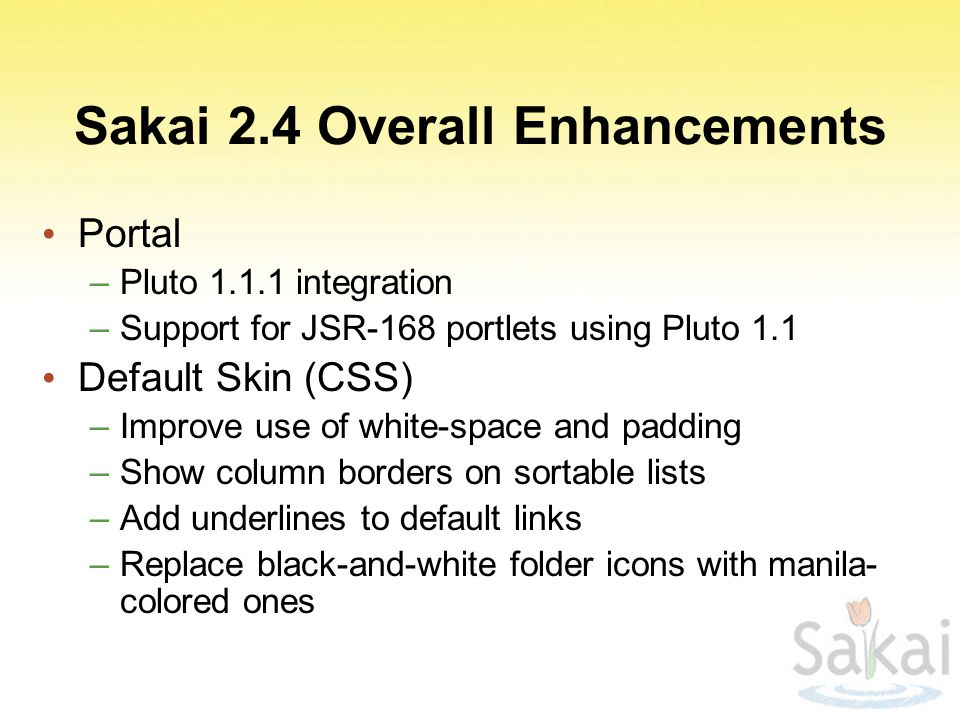 Sakai 2.4 Overall Enhancements Portal –Pluto 1.1.1 integration –Support for JSR-168 portlets using Pluto 1.1 Default Skin (CSS) –Improve use of white-space and padding –Show column borders on sortable lists –Add underlines to default links –Replace black-and-white folder icons with manila- colored ones