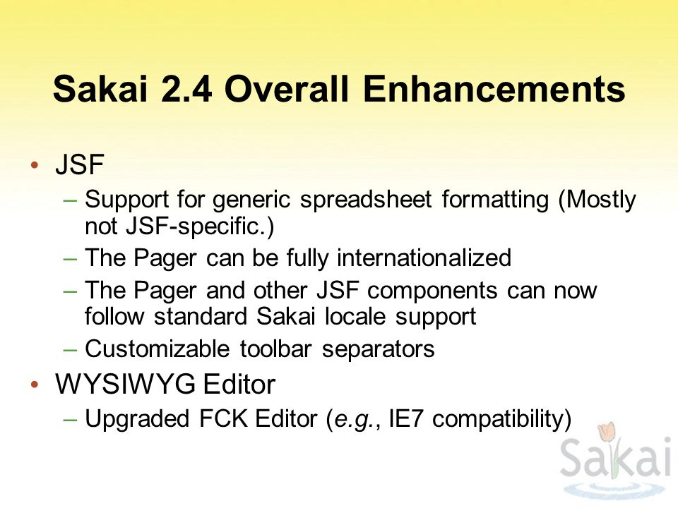 Sakai 2.4 Overall Enhancements JSF –Support for generic spreadsheet formatting (Mostly not JSF-specific.) –The Pager can be fully internationalized –The Pager and other JSF components can now follow standard Sakai locale support –Customizable toolbar separators WYSIWYG Editor –Upgraded FCK Editor (e.g., IE7 compatibility)