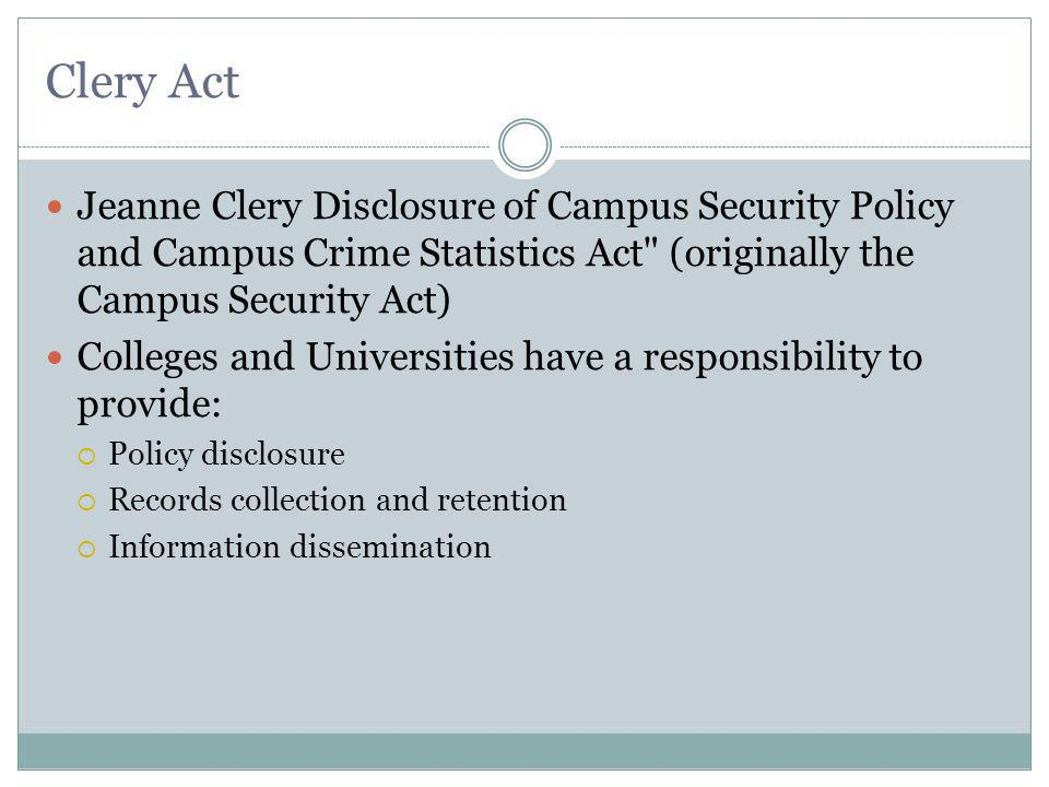 Clery Act Jeanne Clery Disclosure of Campus Security Policy and Campus Crime Statistics Act (originally the Campus Security Act) Colleges and Universities have a responsibility to provide: Policy disclosure Records collection and retention Information dissemination