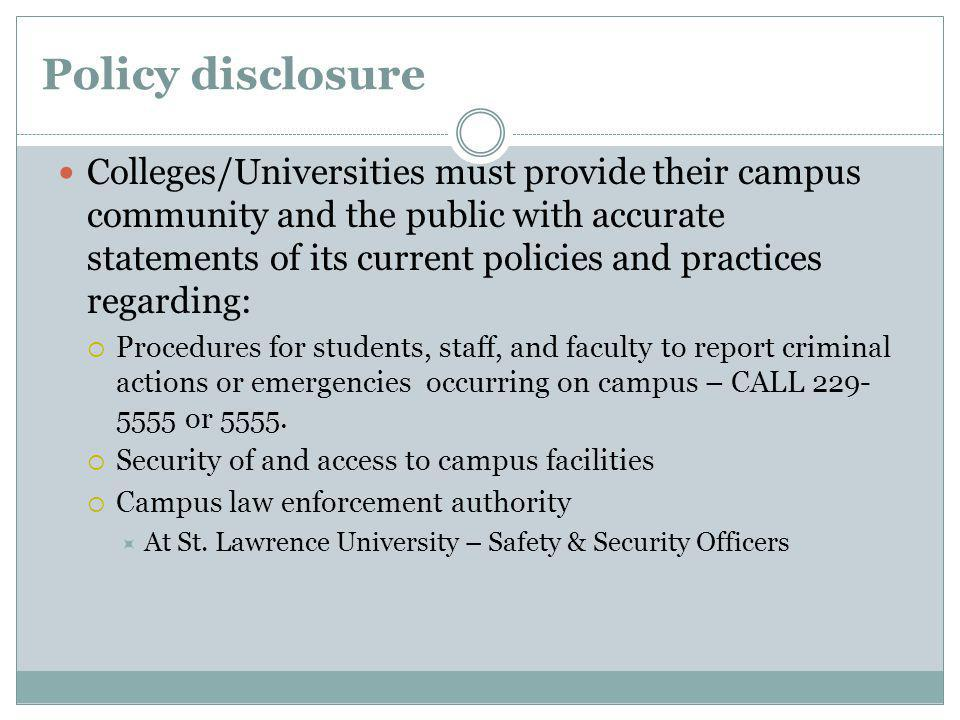 Policy disclosure Colleges/Universities must provide their campus community and the public with accurate statements of its current policies and practices regarding: Procedures for students, staff, and faculty to report criminal actions or emergencies occurring on campus – CALL 229- 5555 or 5555.