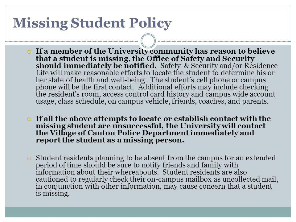 Missing Student Policy If a member of the University community has reason to believe that a student is missing, the Office of Safety and Security should immediately be notified.