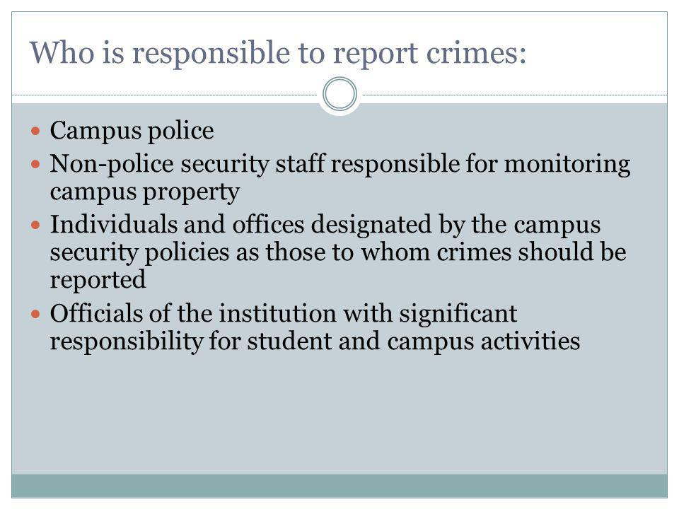 Who is responsible to report crimes: Campus police Non-police security staff responsible for monitoring campus property Individuals and offices designated by the campus security policies as those to whom crimes should be reported Officials of the institution with significant responsibility for student and campus activities