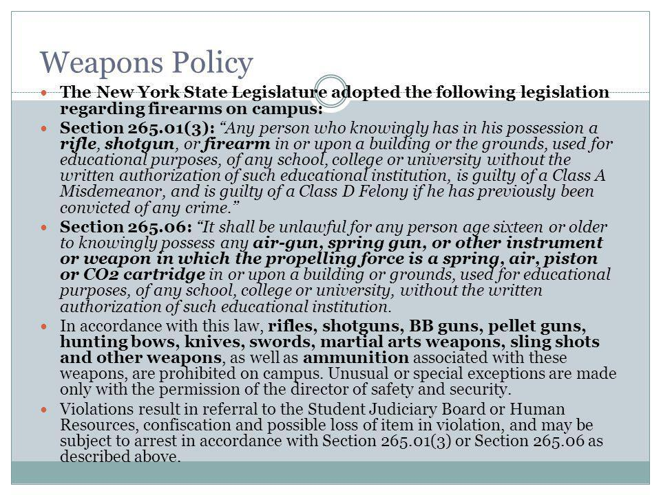 Weapons Policy The New York State Legislature adopted the following legislation regarding firearms on campus: Section 265.01(3): Any person who knowingly has in his possession a rifle, shotgun, or firearm in or upon a building or the grounds, used for educational purposes, of any school, college or university without the written authorization of such educational institution, is guilty of a Class A Misdemeanor, and is guilty of a Class D Felony if he has previously been convicted of any crime.